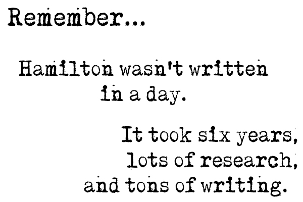 Remember...Hamilton wasn't written in a day. It took six years, lots of research, and tons of writing.