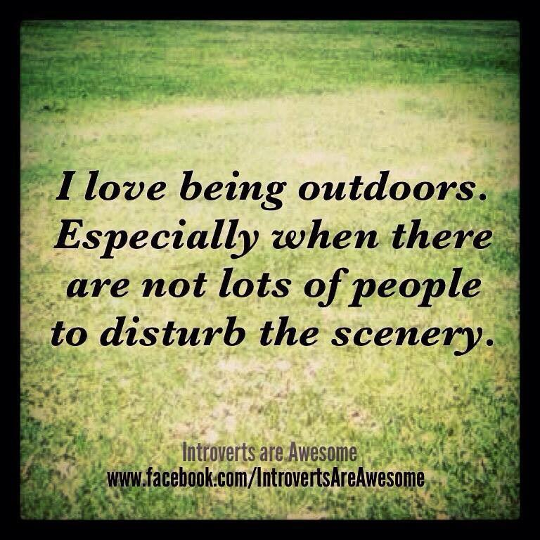 I love being outdoors. Especially when there are not lots of people to disturb the scenery. Introverts are Awesome. www.facebook.com/IntrovertsAreAwesome